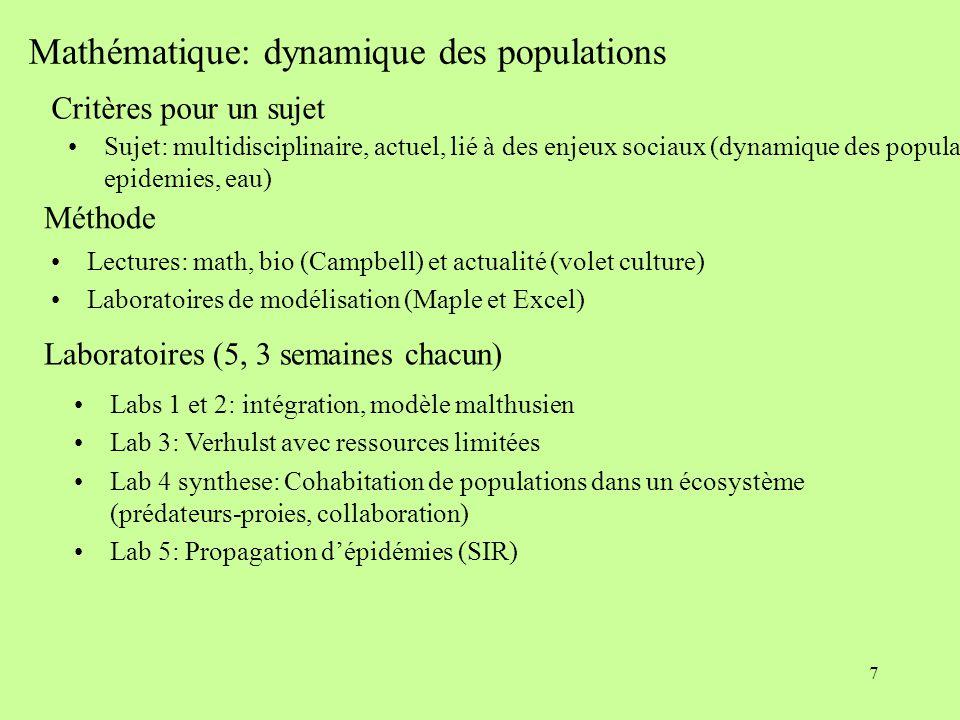 7 Mathématique: dynamique des populations Critères pour un sujet  Sujet: multidisciplinaire, actuel, lié à des enjeux sociaux (dynamique  des populations, epidemies, eau) Méthode Lectures: math, bio (Campbell) et actualité (volet culture) Laboratoires de modélisation (Maple et Excel) Laboratoires (5, 3 semaines chacun) Labs 1 et 2: intégration, modèle malthusien Lab 3: Verhulst avec ressources limitées  Lab 4 synthese: Cohabitation de populations dans un écosystème (prédateurs-proies, collaboration) Lab 5: Propagation d'épidémies (SIR)
