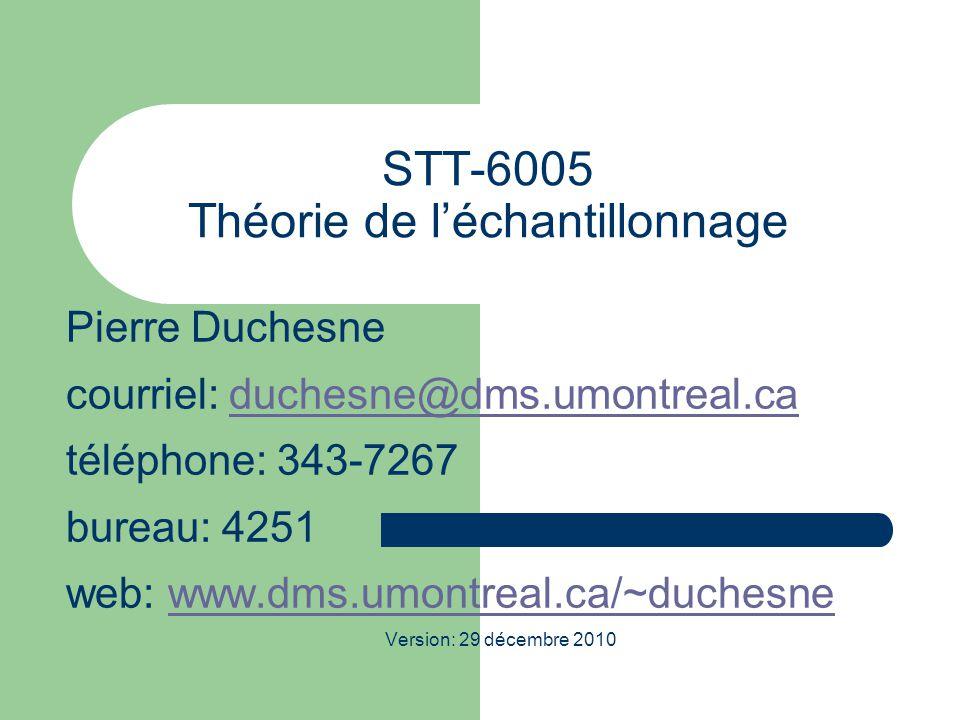 STT-6005 Théorie de l'échantillonnage Pierre Duchesne courriel: duchesne@dms.umontreal.caduchesne@dms.umontreal.ca téléphone: 343-7267 bureau: 4251 web: www.dms.umontreal.ca/~duchesnewww.dms.umontreal.ca/~duchesne Version: 29 décembre 2010