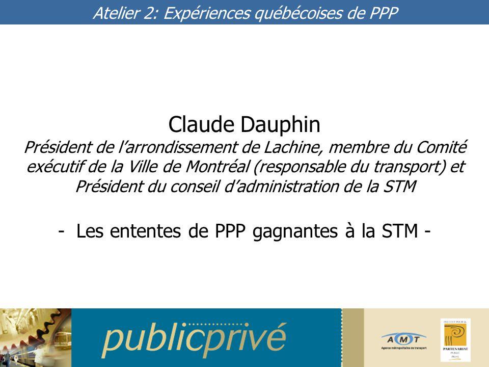 Claude Dauphin Président de l'arrondissement de Lachine, membre du Comité exécutif de la Ville de Montréal (responsable du transport) et Président du conseil d'administration de la STM Atelier 2: Expériences québécoises de PPP -Les ententes de PPP gagnantes à la STM -