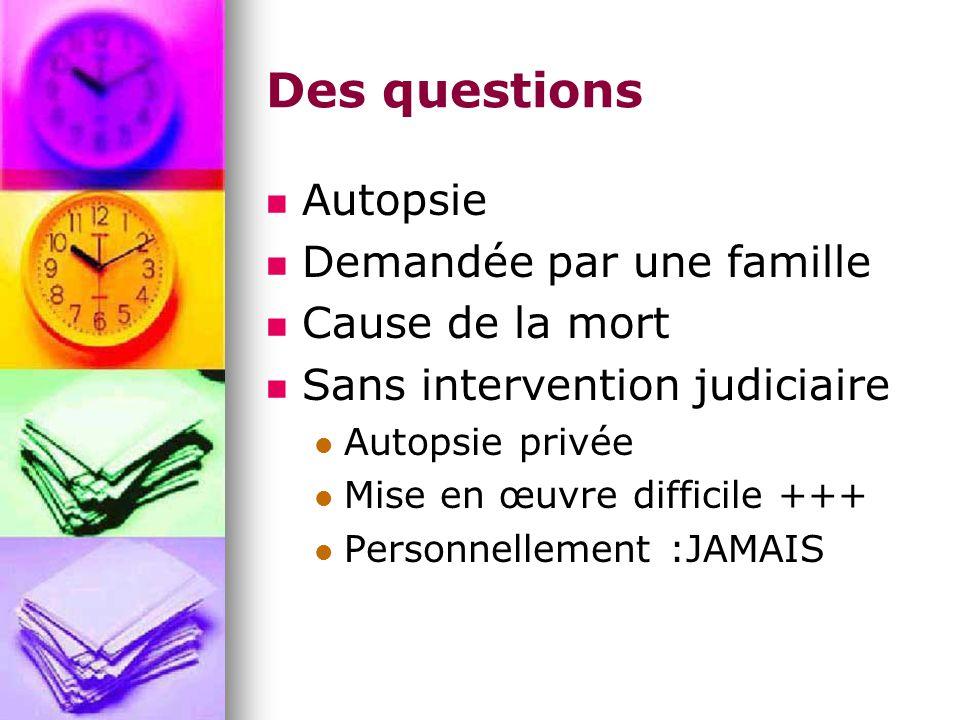 Des questions Autopsie Demandée par une famille Cause de la mort Sans intervention judiciaire Autopsie privée Mise en œuvre difficile +++ Personnellement :JAMAIS
