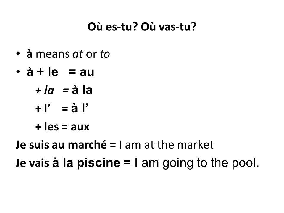 Où es-tu? Où vas-tu? à means at or to à + le = au + la = à la + l' = à l' + les = aux Je suis au marché = I am at the market Je vais à la piscine = I