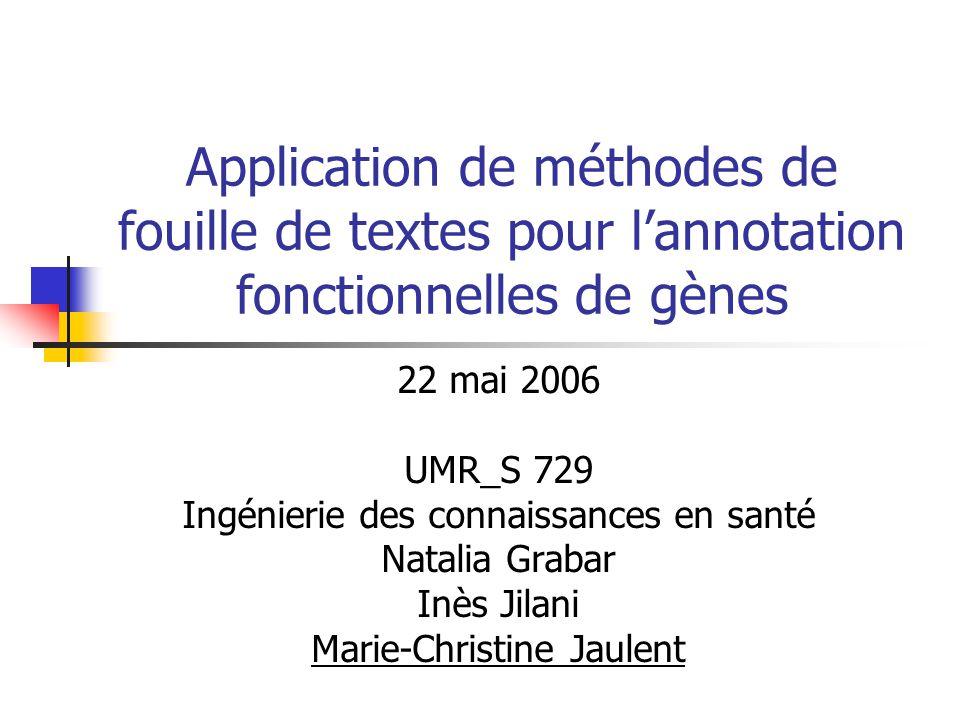 Application de méthodes de fouille de textes pour l'annotation fonctionnelles de gènes 22 mai 2006 UMR_S 729 Ingénierie des connaissances en santé Natalia Grabar Inès Jilani Marie-Christine Jaulent