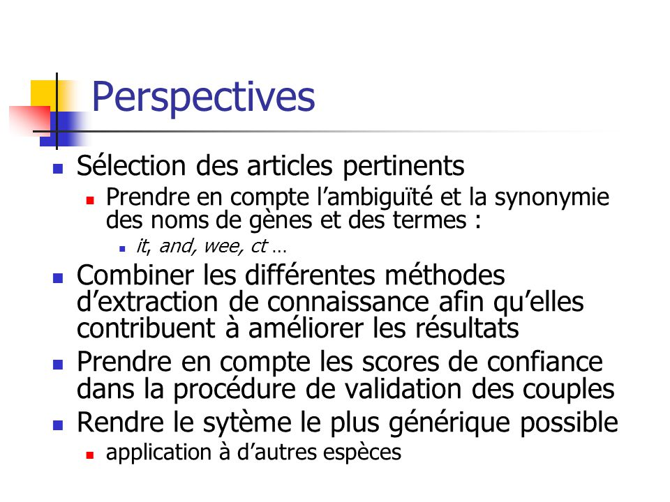 Perspectives Sélection des articles pertinents Prendre en compte l'ambiguïté et la synonymie des noms de gènes et des termes : it, and, wee, ct … Comb