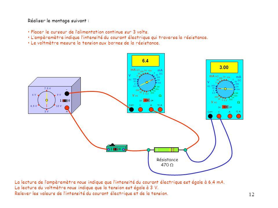 12 4,5 V12 V 3 V 9 V6 V 7,5 V + - 10 10 10 A 3.00 Com mA DC A OffOn 10A 2A 200 20 V  2 V AC mA AC V DC 2M 20k 2k 200 0.2 2 200 20 2 0.2 2 20 200 10A 2A 200 20 Réaliser le montage suivant : Placer le curseur de l'alimentation continue sur 3 volts.