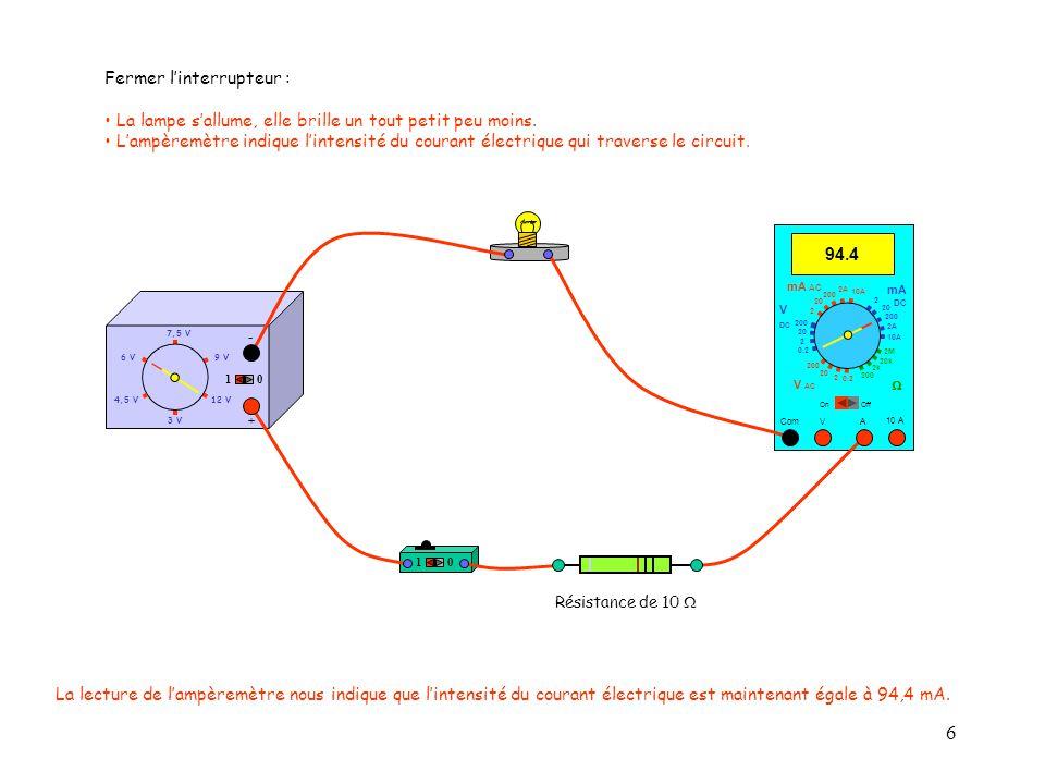 6 4,5 V12 V 3 V 9 V6 V 7,5 V + - 10 10 10 A 94.4 Com mA DC A OffOn 10A 2A 200 20 V  2 V AC mA AC V DC 2M 20k 2k 200 0.2 2 200 20 2 0.2 2 20 200 10A 2A 200 20 Fermer l'interrupteur : La lampe s'allume, elle brille un tout petit peu moins.