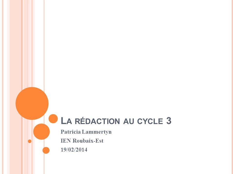 L A RÉDACTION AU CYCLE 3 Patricia Lammertyn IEN Roubaix-Est 19/02/2014