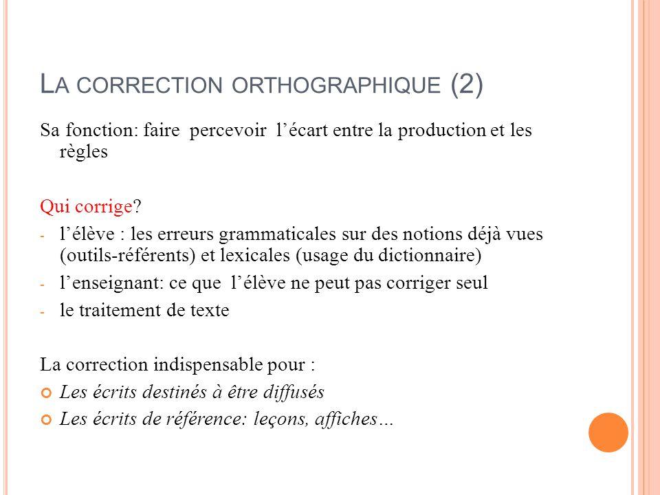 L A CORRECTION ORTHOGRAPHIQUE (2) Sa fonction: faire percevoir l'écart entre la production et les règles Qui corrige? - l'élève : les erreurs grammati