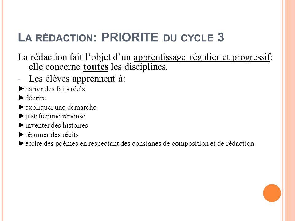 L A RÉDACTION : PRIORITE DU CYCLE 3 La rédaction fait l'objet d'un apprentissage régulier et progressif: elle concerne toutes les disciplines. - Les é