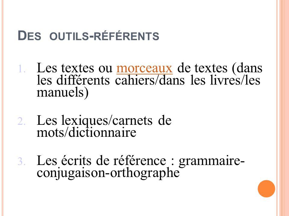 D ES OUTILS - RÉFÉRENTS 1. Les textes ou morceaux de textes (dans les différents cahiers/dans les livres/les manuels)morceaux 2. Les lexiques/carnets