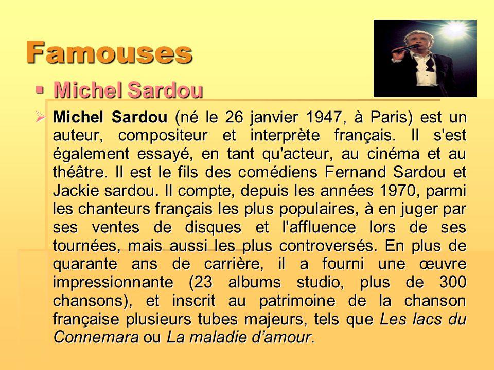 Famouses  Michel Sardou  Michel Sardou (né le 26 janvier 1947, à Paris) est un auteur, compositeur et interprète français. Il s'est également essayé