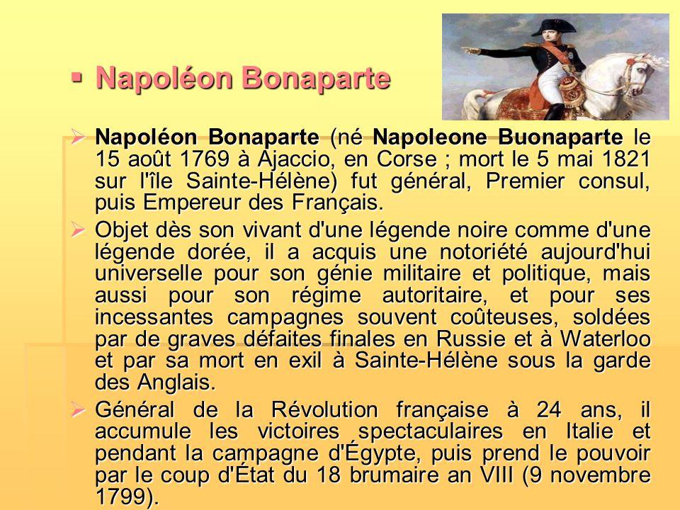  Napoléon Bonaparte  Napoléon Bonaparte (né Napoleone Buonaparte le 15 août 1769 à Ajaccio, en Corse ; mort le 5 mai 1821 sur l'île Sainte-Hélène) f