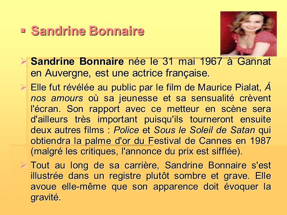  Sandrine Bonnaire  Sandrine Bonnaire née le 31 mai 1967 à Gannat en Auvergne, est une actrice française.  Elle fut révélée au public par le film d