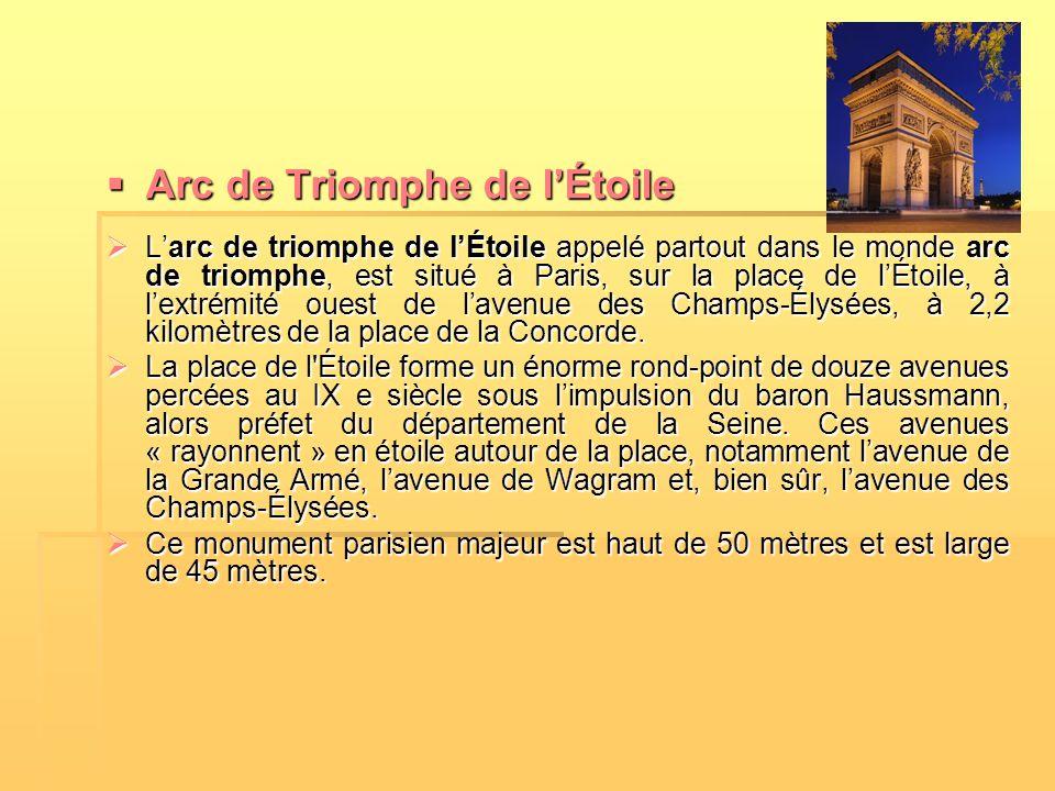  Arc de Triomphe de l'Étoile  L'arc de triomphe de l'Étoile appelé partout dans le monde arc de triomphe, est situé à Paris, sur la place de l'Étoil