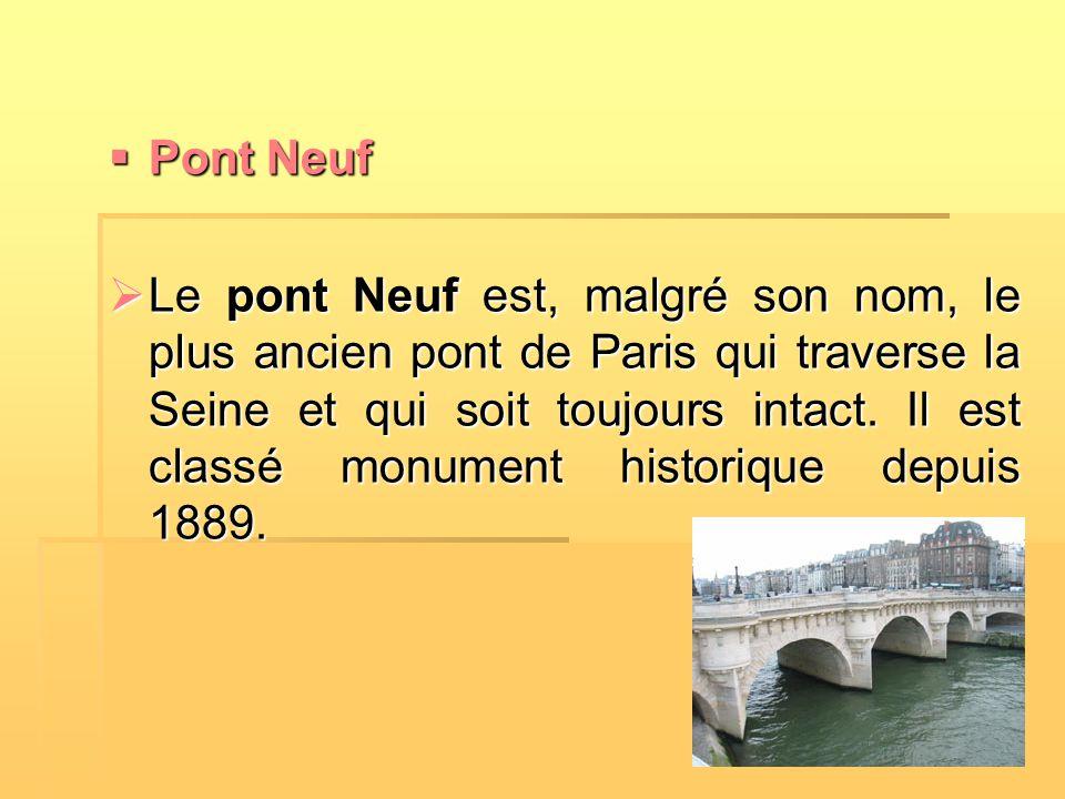  Pont Neuf  Le pont Neuf est, malgré son nom, le plus ancien pont de Paris qui traverse la Seine et qui soit toujours intact. Il est classé monument