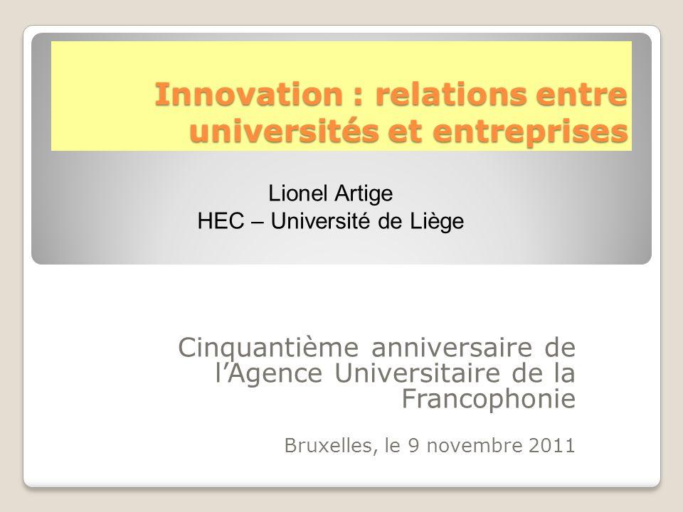 Innovation : relations entre universités et entreprises Cinquantième anniversaire de l'Agence Universitaire de la Francophonie Bruxelles, le 9 novembre 2011 Lionel Artige HEC – Université de Liège