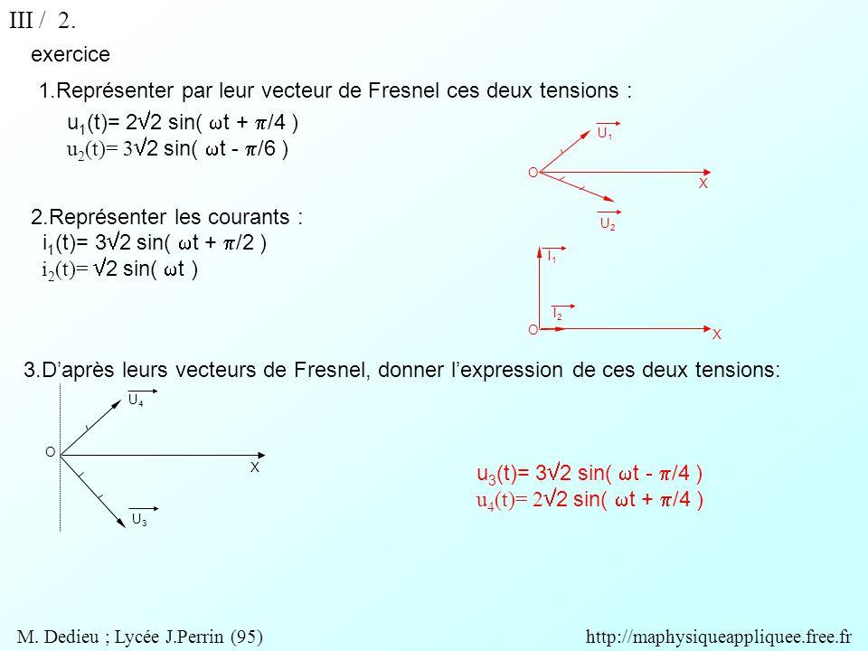 exercice u 3 (t)= 3  2 sin(  t -  /4 ) u 4 (t)= 2  2 sin(  t +  /4 ) O X U1U1 U2U2 X O I1I1 I2I2 O X U4U4 U3U3 1.Représenter par leur vecteur de Fresnel ces deux tensions : u 1 (t)= 2  2 sin(  t +  /4 ) u 2 (t)= 3  2 sin(  t -  /6 ) 2.Représenter les courants : i 1 (t)= 3  2 sin(  t +  /2 ) i 2 (t)=  2 sin(  t ) 3.D'après leurs vecteurs de Fresnel, donner l'expression de ces deux tensions: III / 2.
