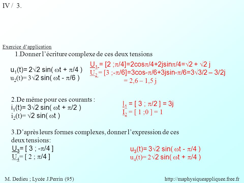 u 3 (t)= 3  2 sin(  t -  /4 ) u 4 (t)= 2  2 sin(  t +  /4 ) U 1 = [2 ;  /4]=2cos  /4+2jsin  /4=  2 +  2 j U 2 = [3 ;-  /6]=3cos-  /6+3jsin-  /6=3  3/2 – 3/2j = 2,6 – 1,5 j I 1 = [ 3 ;  /2 ] = 3j I 2 = [ 1 ;0 ] = 1 Exercice d'application 1.Donner l'écriture complexe de ces deux tensions u 1 (t)= 2  2 sin(  t +  /4 ) u 2 (t)= 3  2 sin(  t -  /6 ) 2.De même pour ces courants : i 1 (t)= 3  2 sin(  t +  /2 ) i 2 (t)=  2 sin(  t ) 3.D'après leurs formes complexes, donner l'expression de ces deux tensions: U 3 = [ 3 ; -  /4 ] U 4 = [ 2 ;  /4 ] IV / 3.