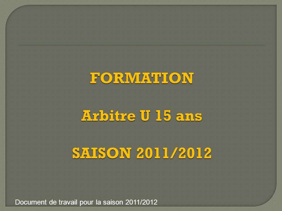 FORMATION Arbitre U 15 ans SAISON 2011/2012 Document de travail pour la saison 2011/2012