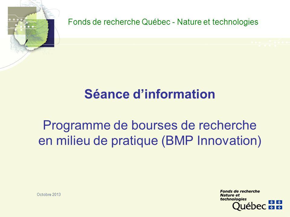 Fonds de recherche Québec - Nature et technologies Séance d'information Programme de bourses de recherche en milieu de pratique (BMP Innovation) Octobre 2013