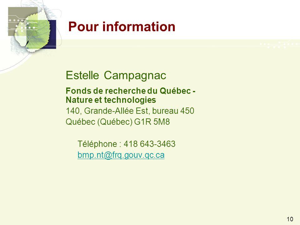 10 Pour information Estelle Campagnac Fonds de recherche du Québec - Nature et technologies 140, Grande-Allée Est, bureau 450 Québec (Québec) G1R 5M8 Téléphone : 418 643-3463 bmp.nt@frq.gouv.qc.ca