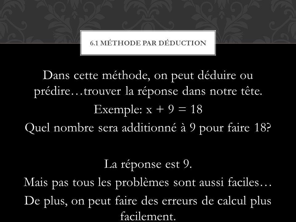 Dans cette méthode, on peut déduire ou prédire…trouver la réponse dans notre tête. Exemple: x + 9 = 18 Quel nombre sera additionné à 9 pour faire 18?