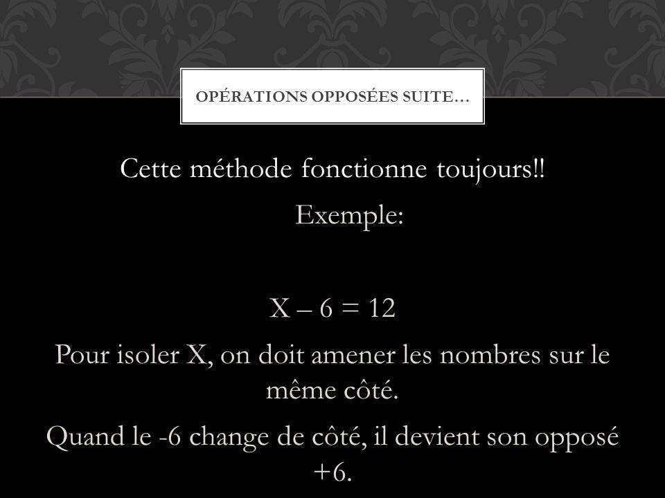Cette méthode fonctionne toujours!! Exemple: X – 6 = 12 Pour isoler X, on doit amener les nombres sur le même côté. Quand le -6 change de côté, il dev
