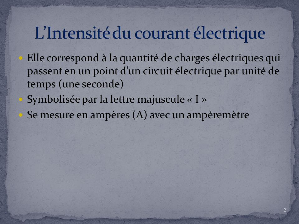 Elle correspond à la quantité de charges électriques qui passent en un point d'un circuit électrique par unité de temps (une seconde) Symbolisée par l