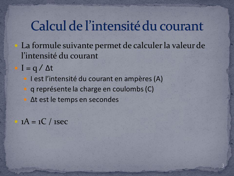 La formule suivante permet de calculer la valeur de l'intensité du courant I = q ∕ Δt I est l'intensité du courant en ampères (A) q représente la charge en coulombs (C) Δt est le temps en secondes 1A = 1C / 1sec 3