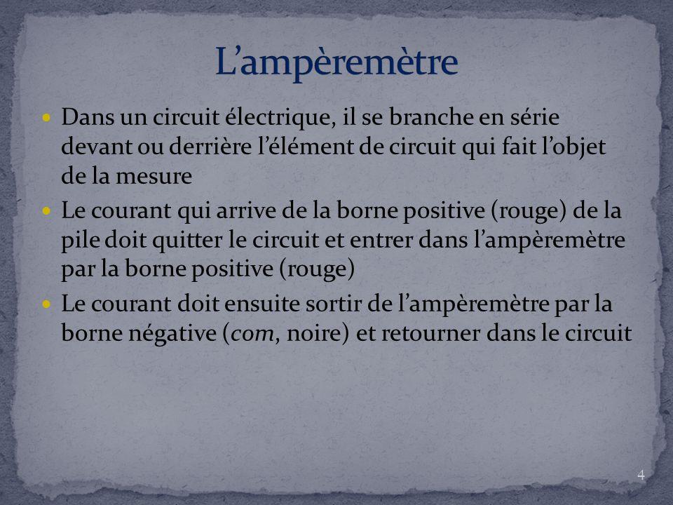 Dans un circuit électrique, il se branche en série devant ou derrière l'élément de circuit qui fait l'objet de la mesure Le courant qui arrive de la borne positive (rouge) de la pile doit quitter le circuit et entrer dans l'ampèremètre par la borne positive (rouge) Le courant doit ensuite sortir de l'ampèremètre par la borne négative (com, noire) et retourner dans le circuit 4