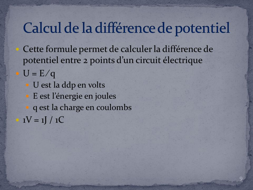 Cette formule permet de calculer la différence de potentiel entre 2 points d'un circuit électrique U = E ∕ q U est la ddp en volts E est l'énergie en joules q est la charge en coulombs 1V = 1J / 1C 9