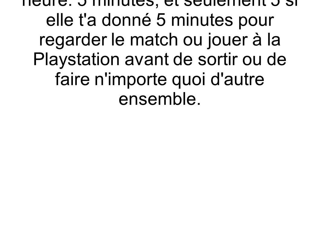 2) 5 MINUTES: si elle est en train de s'habiller, signifie une demi- heure. 5 minutes, et seulement 5 si elle t'a donné 5 minutes pour regarder le mat