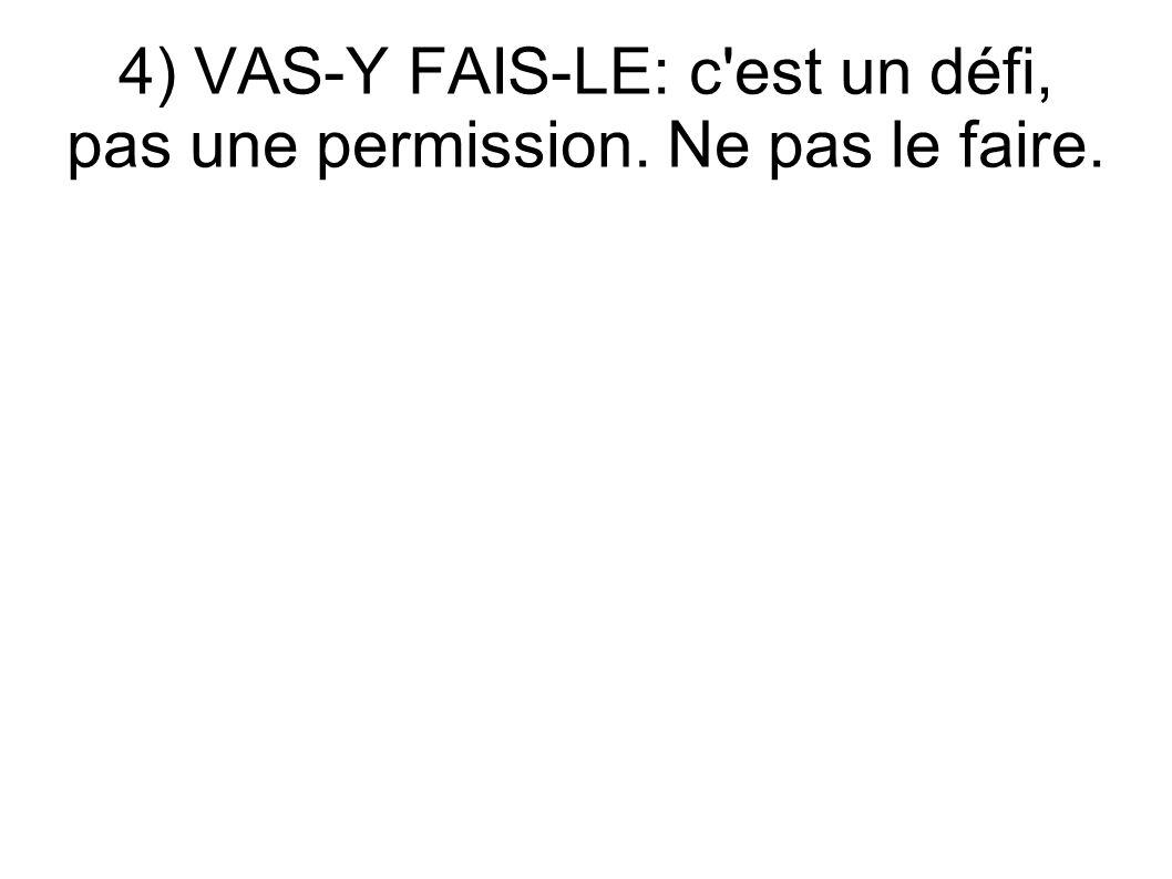 4) VAS-Y FAIS-LE: c'est un défi, pas une permission. Ne pas le faire.
