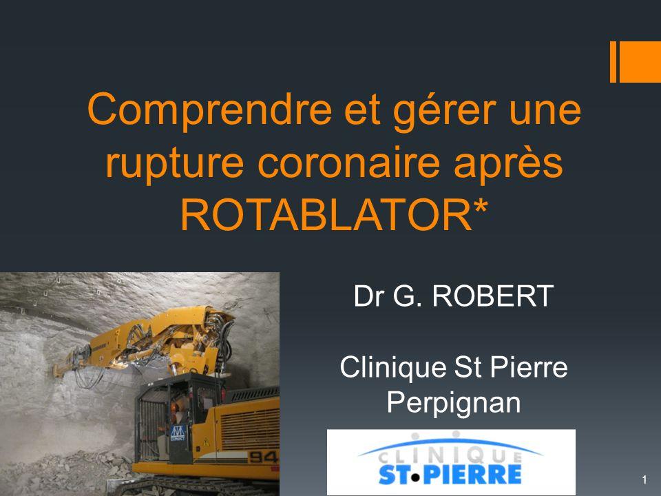 Comprendre et gérer une rupture coronaire après ROTABLATOR* Dr G. ROBERT Clinique St Pierre Perpignan 1