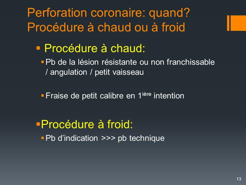 Perforation coronaire: quand? Procédure à chaud ou à froid 13  Procédure à chaud:  Pb de la lésion résistante ou non franchissable / angulation / pe