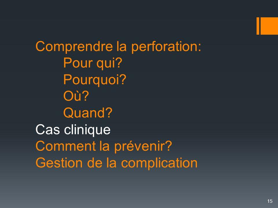 Comprendre la perforation: Pour qui? Pourquoi? Où? Quand? Cas clinique Comment la prévenir? Gestion de la complication 15