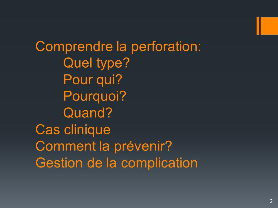 Comprendre la perforation: Quel type? Pour qui? Pourquoi? Quand? Cas clinique Comment la prévenir? Gestion de la complication 2