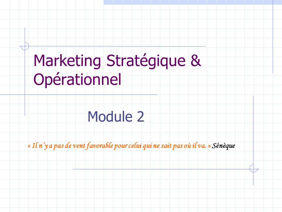 Marketing Stratégique & Opérationnel Module 2 « Il n'y a pas de vent favorable pour celui qui ne sait pas où il va.