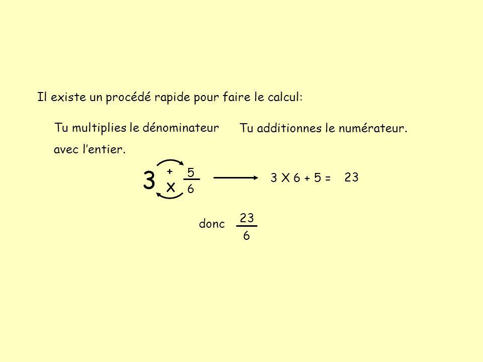 3 5 6 Il existe un procédé rapide pour faire le calcul: Tu multiplies le dénominateur avec l'entier. Tu additionnes le numérateur. X + 3 X 6 + 5 = 23