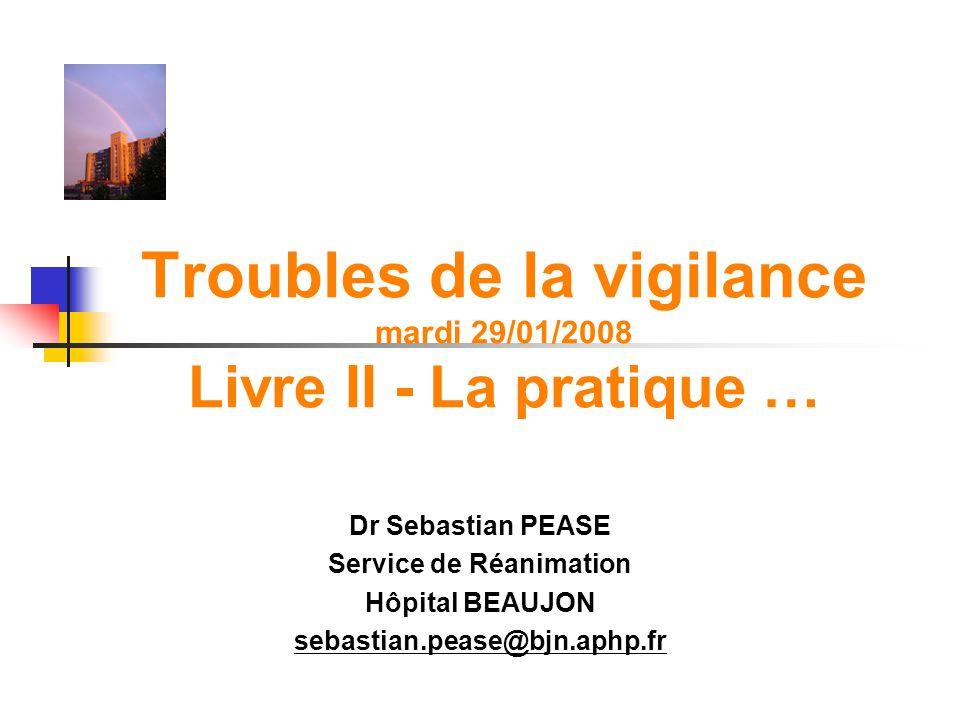 Troubles de la vigilance mardi 29/01/2008 Livre II - La pratique … Dr Sebastian PEASE Service de Réanimation Hôpital BEAUJON sebastian.pease@bjn.aphp.
