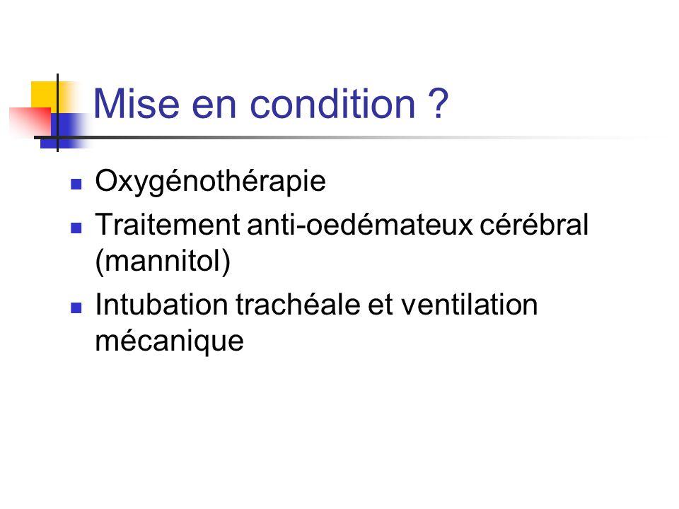 Mise en condition ? Oxygénothérapie Traitement anti-oedémateux cérébral (mannitol) Intubation trachéale et ventilation mécanique