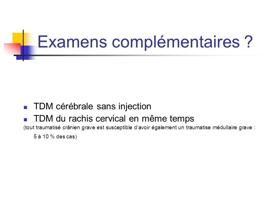 Examens complémentaires ? TDM cérébrale sans injection TDM du rachis cervical en même temps (tout traumatisé crânien grave est susceptible d'avoir éga