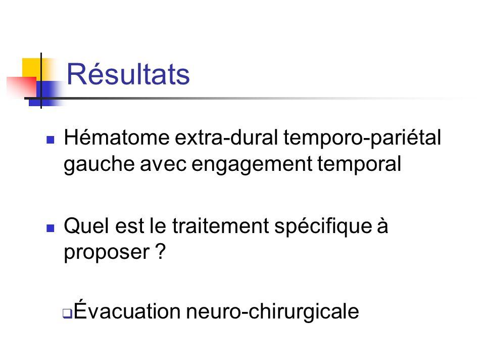 Résultats Hématome extra-dural temporo-pariétal gauche avec engagement temporal Quel est le traitement spécifique à proposer ?  Évacuation neuro-chir