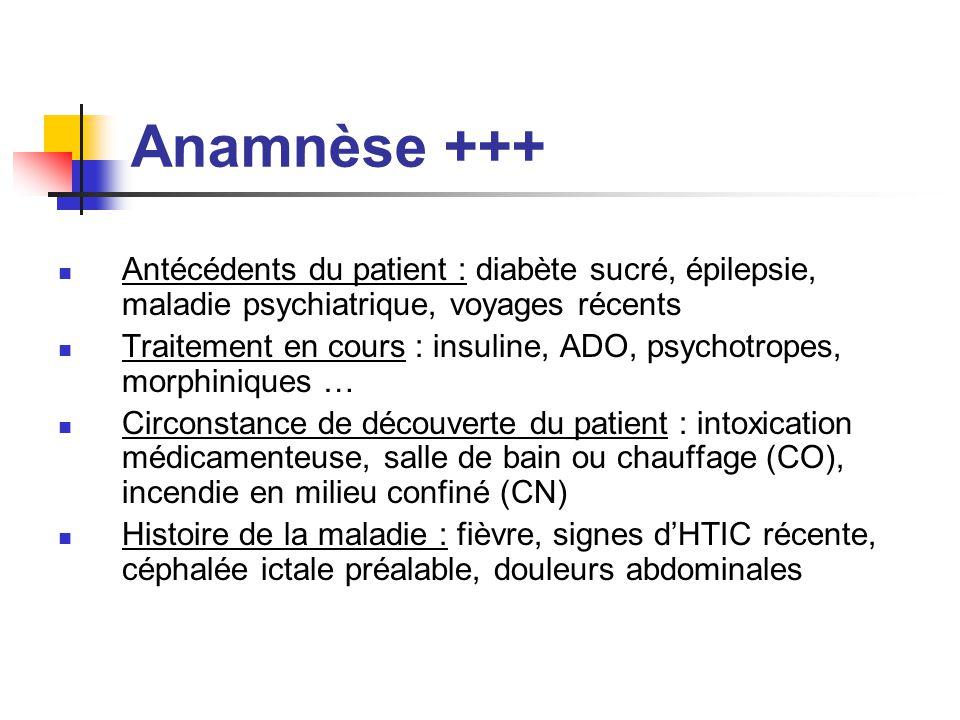Anamnèse +++ Antécédents du patient : diabète sucré, épilepsie, maladie psychiatrique, voyages récents Traitement en cours : insuline, ADO, psychotrop