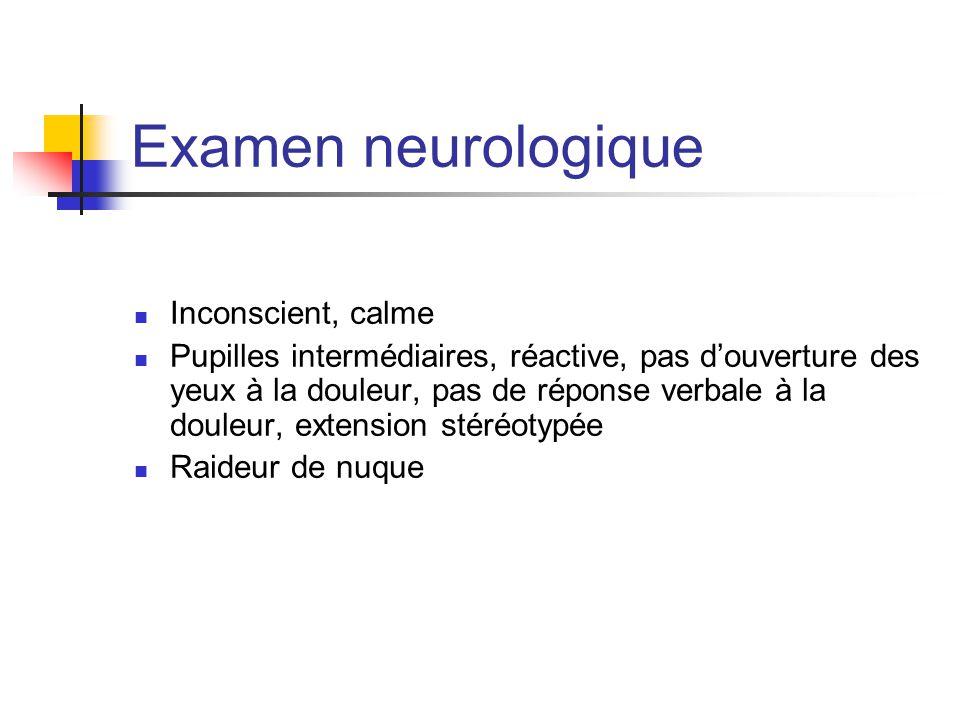 Examen neurologique Inconscient, calme Pupilles intermédiaires, réactive, pas d'ouverture des yeux à la douleur, pas de réponse verbale à la douleur,