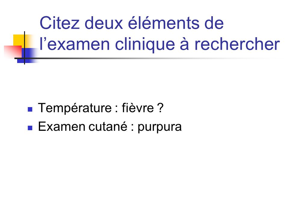 Citez deux éléments de l'examen clinique à rechercher Température : fièvre ? Examen cutané : purpura