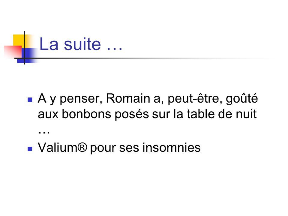 La suite … A y penser, Romain a, peut-être, goûté aux bonbons posés sur la table de nuit … Valium® pour ses insomnies