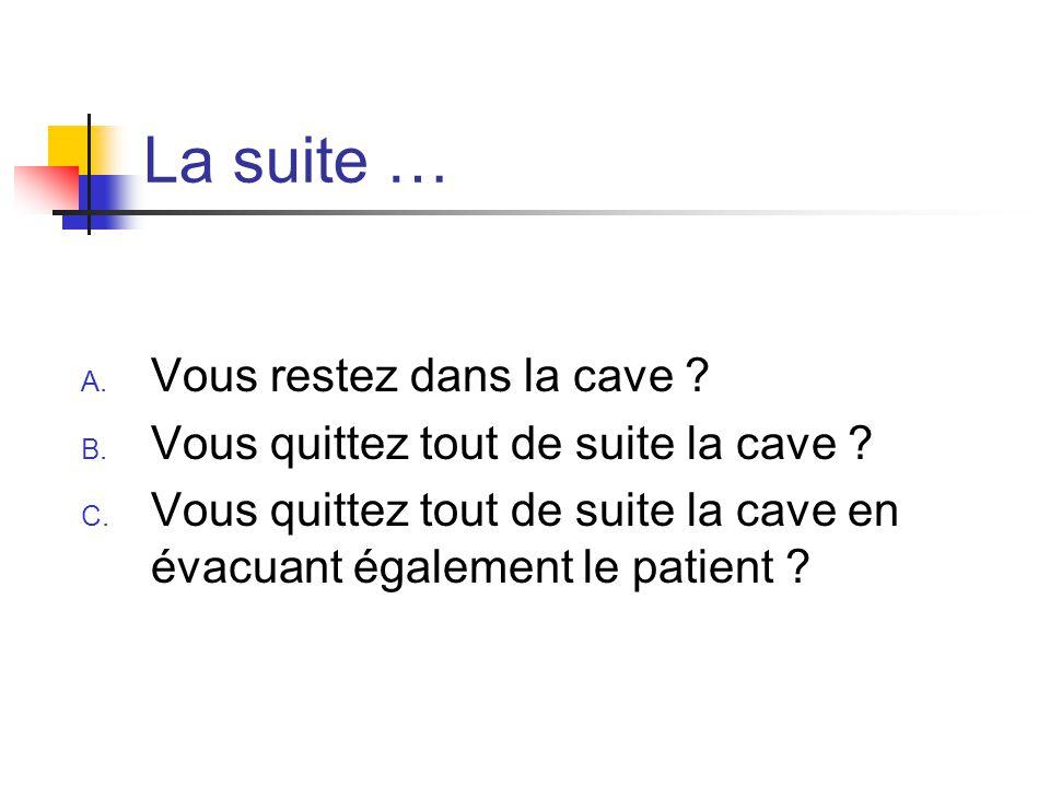 La suite … A. Vous restez dans la cave ? B. Vous quittez tout de suite la cave ? C. Vous quittez tout de suite la cave en évacuant également le patien