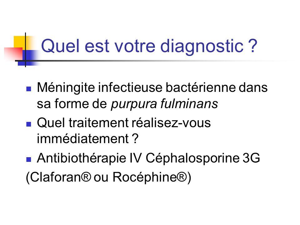 Quel est votre diagnostic ? Méningite infectieuse bactérienne dans sa forme de purpura fulminans Quel traitement réalisez-vous immédiatement ? Antibio