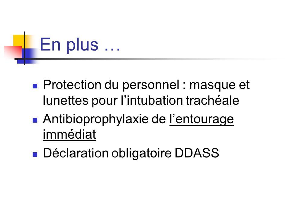 En plus … Protection du personnel : masque et lunettes pour l'intubation trachéale Antibioprophylaxie de l'entourage immédiat Déclaration obligatoire