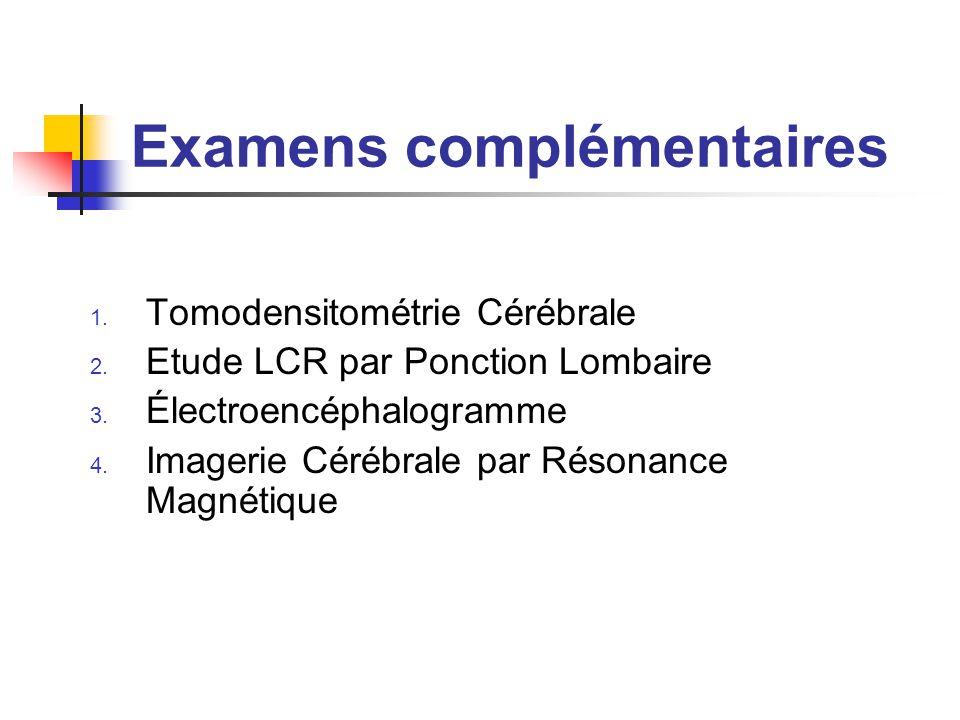 Examens complémentaires 1. Tomodensitométrie Cérébrale 2. Etude LCR par Ponction Lombaire 3. Électroencéphalogramme 4. Imagerie Cérébrale par Résonanc
